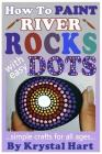 How to Paint River Rocks with Easy Dots: Simple Crafts for All Ages Cover Image