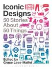 Iconic Designs: 50 Stories about 50 Things Cover Image