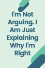 I'm Not Arguing. I Am Just Explaining Why I'm Right Cover Image