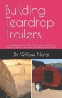 Building Teardrop Trailers: The Step By Step Guide On All You Must Know About Teardrop Trailers, Constructions And Designs From Scratch Cover Image