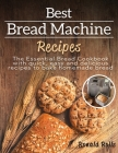 Best Bread Machine Recipes: The Essential Bread Cookbook with quick, easy and delicious recipes to bake homemade bread Cover Image