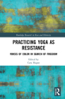Practicing Yoga as Resistance: Voices of Color in Search of Freedom (Routledge Research in Race and Ethnicity) Cover Image