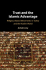 Trust and the Islamic Advantage: Religious-Based Movements in Turkey and the Muslim World Cover Image