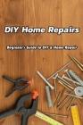 DIY Home Repairs: Beginner's Guide to DIY & Home Repair: Home Repairs You Can Do Yourself Book Cover Image