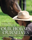 Our Horses, Ourselves: Discovering the Common Body: Meditations and Strategies for Deeper Understanding and Enhanced Communication Cover Image