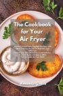 The Cookbook for Your Air Fryer: Healthy Lifestyle Following Right Nutrition with Quick and Easy Recipes for Beginners and Advanced. Improve your Life Cover Image