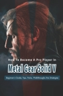 How To Become A Pro Player In Metal Gear Solid V: Beginner's Guide, Tips, Tricks, Walkthroughs Ans Strategies: Walkthroughs And Strategies Cover Image