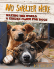 No Shelter Here: Making the World a Kinder Place for Dogsa Cover Image