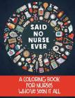 Said No Nurse Ever: A Coloring Book For Nurses Who've Seen It All Cover Image