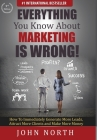 Everything You Know About Marketing Is Wrong!: How to Immediately Generate More Leads, Attract More Clients and Make More Money Cover Image