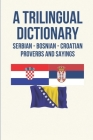A Trilingual Dictionary: Serbian - Bosnian - Croatian Proverbs And Sayings: Proverbs About Words Cover Image