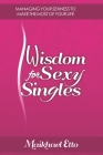 Wisdom for Sexy Singles: Managing Your Sexiness to Make the Most of Your Life Cover Image