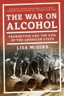 The War on Alcohol: Prohibition and the Rise of the American State Cover Image