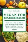 Vegan for Beginners 2021: Plant-Based Diet Cookbook with Delicious High-Protein Recipes and Meal Plans for a Strong Body and Excellent Health Cover Image