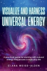 Visualize and Harness Universal Energy: A Practical Guide for Working with Universal Energy in Everyday Life Cover Image