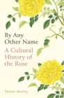 By Any Other Name: A Cultural History of the Rose Cover Image
