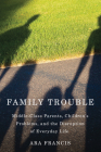Family Trouble: Middle-Class Parents, Children's Problems, and the Disruption of Everyday Life Cover Image