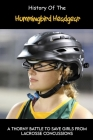 History Of The Hummingbird Headgear: A Thorny Battle To Save Girls From Lacrosse Concussions: Successful In Making Headgears For Girls In Lacrosse Cover Image