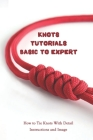 Knots Tutorials Basic To Expert: How to Tie Knots With Detail Instructions and Image: Basic Knots Cover Image