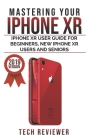 Mastering your iPhone XR: iPhone XR User Guide for Beginners, New iPhone XR Users and Seniors Cover Image