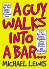 A Guy Walks Into a Bar...: 501 Bar Jokes, Stories, Anecdotes, Quips, Quotes, Riddles, and Wisecracks Cover Image