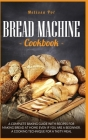 Bread Machine Cookbook: A Complete Baking Guide with Recipes for Making Bread at Home Even if You are a Beginner. A Cooking Technique for a Ta Cover Image