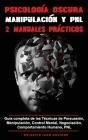 Psicología Oscura MANIPULACION y PNL - 2 MANUALES practicos: Guía completa de las Técnicas de Persuasión, Manipulación, Control Mental, Negociación, C Cover Image