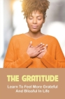 The Gratitude: Learn To Feel More Grateful And Blissful In Life: Relationship Gratitude Tips Cover Image
