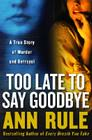 Too Late to Say Goodbye: A True Story of Murder and Betrayal Cover Image