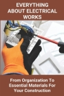 Everything About Electrical Works: From Organization To Essential Materials For Your Construction: Basic Electrical Engineering Book Cover Image