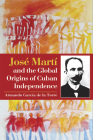 José Martí and the Global Origins of Cuban Independence Cover Image