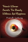 Friench Woman Secrets For Beauty, Wellness And Happiness- French Cooking: Sexier Cover Image
