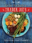 The Eat Your Way Healthy at Trader Joe's Cookbook: Over 75 Easy, Delicious Recipes for Every Meal Cover Image