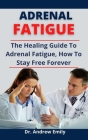 Adrenal Fatigue: The Healing Guide To Adrenal Fatigue, How To Stay Free Forever Cover Image