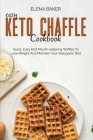 Easy Keto Chaffle Cookbook: Quick, Easy And Mouth-watering Waffles To Lose Weight And Maintain Your Ketogenic Diet Cover Image