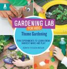 Theme Gardening: Fun Experiments to Learn, Grow, Harvest, Make, and Play (Gardening Lab for Kids) Cover Image