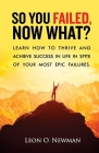 So You Failed, Now What?: Learn How to Thrive and Achieve Success in Life in Spite of Your Most Epic Failures. Cover Image