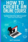 How to Create an Online Course: The Step-by-Step guide for beginners to create and sell an online course. Make money from online course. Course design Cover Image