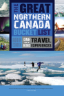 The Great Northern Canada Bucket List: One-Of-A-Kind Travel Experiences (Great Canadian Bucket List #6) Cover Image