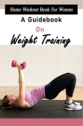 Home Workout Book For Women: A Guidebook On Weight Training: Strength Training Anatomy Cover Image