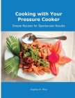 Cooking with Your Pressure Cooker: Simple Recipes for Spectacular Results Cover Image