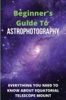 Beginner's Guide To Astrophotography: Everything You Need To Know About Equatorial Telescope Mount: Astrophotography Guide Book Cover Image