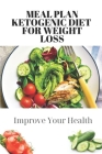 Meal Plan Ketogenic Diet For Weight Loss: Improve Your Health: Keto Diet For Beginners Cover Image