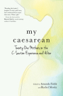 My Caesarean: Twenty-One Mothers on the C-Section Experience and After Cover Image