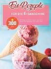 Eis-Rezepte für die Eismaschine: 300 Wege zu Frozen Yogurt, Soft Serve, Sorbet oder MilkShake den süßen Zahn Cover Image