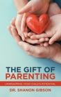 The Gift of Parenting: Unwrapping Your Child's Potential Cover Image