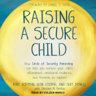 Raising a Secure Child: How Circle of Security Parenting Can Help You Nurture Your Child's Attachment, Emotional Resilience, and Freedom to Ex Cover Image