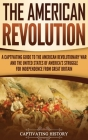 The American Revolution: A Captivating Guide to the American Revolutionary War and the United States of America's Struggle for Independence fro Cover Image
