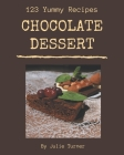 123 Yummy Chocolate Dessert Recipes: Yummy Chocolate Dessert Cookbook - The Magic to Create Incredible Flavor! Cover Image