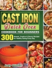 Cast Iron Dutch Oven Cookbook for Beginners: 300 Newest, Creative & Savory Recipes for Healthy Eating Every Day Cover Image